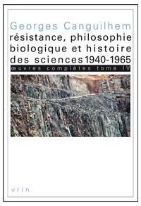 OEUVRES COMPLETES TOME IV RESISTANCE, PHILOSOPHIE BIOLOGIQUE ET HISTOIRE DES SCIENCES 1940-1965