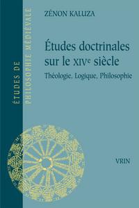 ETUDES DOCTRINALES SUR LE XIVE SIECLE THEOLOGIE, LOGIQUE, PHILOSOPHIE