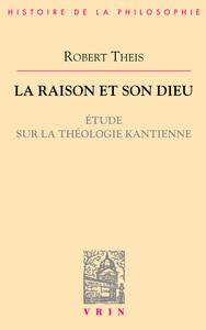 LA RAISON ET SON DIEU ETUDE SUR LA THEOLOGIE KANTIENNE