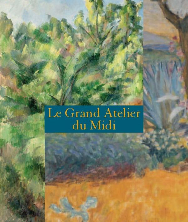 LE GRAND ATELIER DU MIDI - CATALOGUE - DE VAN GOGH A BONNARD DE CEZANNE A MATISSE