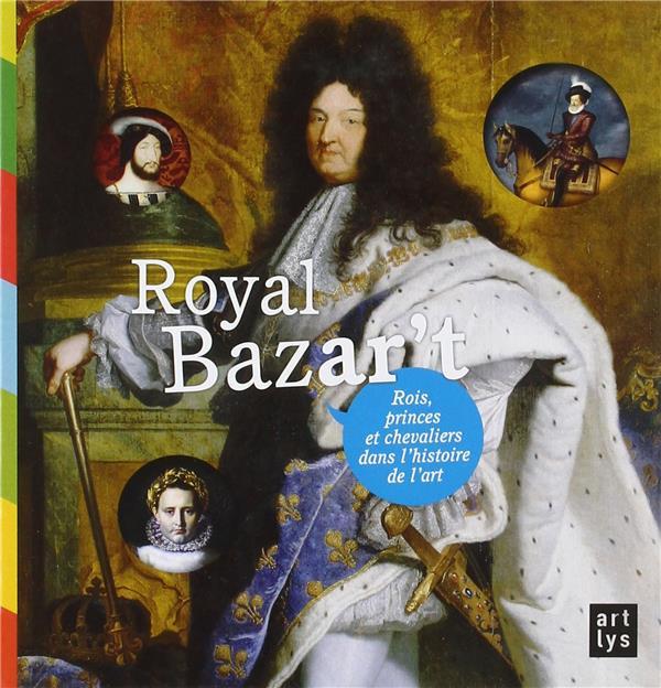 ROYAL BAZAR'T ROIS PRINCES ET CHEVALIERS DANS L'HISTOIRE DE L'ART