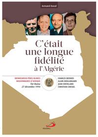 C'ETAIT UNE LONGUE FIDELITE A L'ALGERIE - BEATIFICATION DE C. CHESSEL, J. CHEVILLARD, C. DECKERS, A.