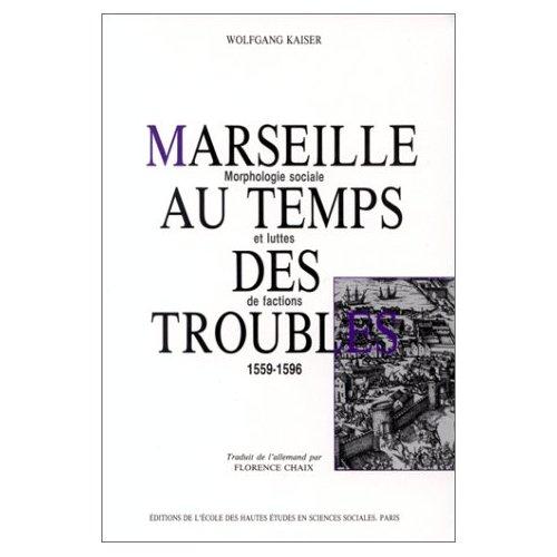 MARSEILLE AU TEMPS DES TROUBLES MORPHOLOGIE SOCIALE ET LUTTES DE FACTIONS, 1559-