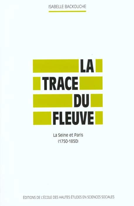 TRACE DU FLEUVE (LA) LA SEINE ET PARIS, 1750-1850