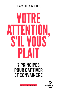 VOTRE ATTENTION, S'IL VOUS PLAIT - 7 PRINCIPES POUR CAPTIVER ET CONVAINCRE
