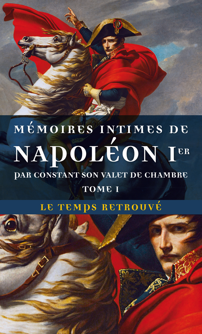 MEMOIRES INTIMES DE NAPOLEON 1E  PAR CONSTANT, SON VALET DE CHAMBRE (TOME 1)
