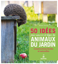 50 IDEES POUR NOURRIR ET LOGER LES ANIMAUX DU JARDIN