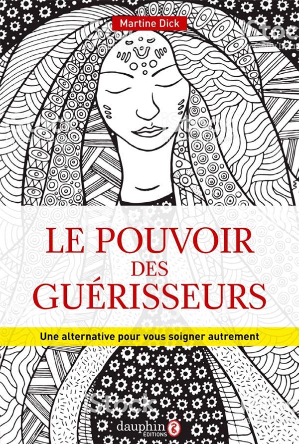 POUVOIR DES GUERISSEURS - UNE ALTERNATIVE POUR VOUS SOIGNER AUTREMENT