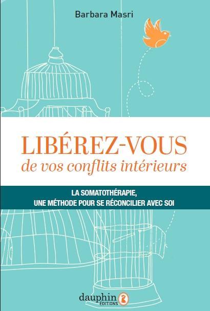 LIBEREZ-VOUS DE VOS CONFLITS INTERIEURS - LA SOMATOTHERAPIE, UNE METHODE POUR SE RECONCILIER AVEC SO