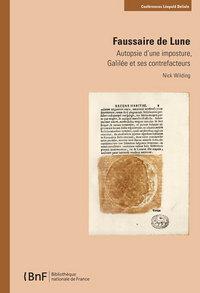 FAUSSAIRE DE LUNE. AUTOPSIE D'UNE IMPOSTURE, GALILEE ET SES CONTREFACTEURS