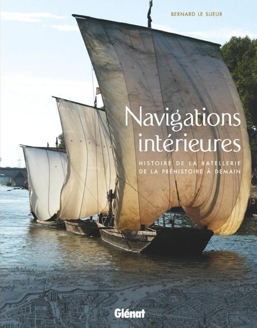 NAVIGATIONS INTERIEURES - HISTOIRE DE LA BATELLERIE DE LA PREHISTOIRE A DEMAIN