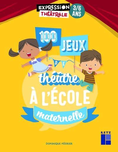 100 JEUX DE THEATRE A L'ECOLE MATERNELLE 3-6 ANS