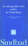 LES DIX GRANDES ODES ARABES DE L'ANTE-ISLAM - - UNE NOUVELLE TRADUCTION DES MU'ALLAQAT