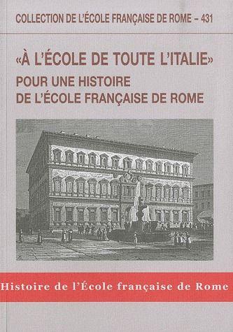 """""""A L'ECOLE DE TOUTE L'ITALIE"""" POUR UNE HISTOIRE DE L'ECOLE FRANCAISE DE ROME"""