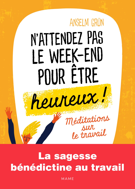 N'ATTENDEZ PAS LE WEEK-END POUR ETRE HEUREUX MEDITATIONS SUR LE TRAVAIL