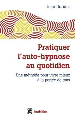 PRATIQUER L'AUTO-HYPNOSE AU QUOTIDIEN - 2E ED. UNE METHODE POUR VIVRE MIEUX A LA PORTEE DE TOUS