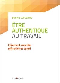 ETRE AUTHENTIQUE AU TRAVAIL - COMMENT CONCILIER EFFICACITE ET SANTE