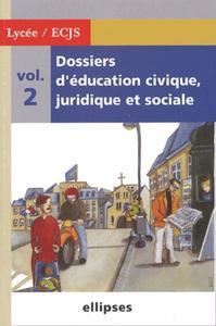 DOSSIERS D'EDUCATION CIVIQUE, JURIDIQUE ET SOCIALE (LYCEE) - VOLUME 2