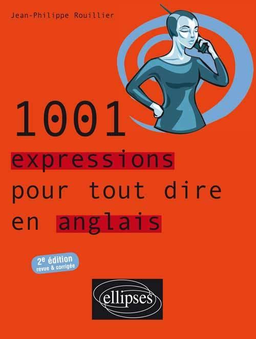 1001 EXPRESSIONS POUR TOUT DIRE EN ANGLAIS - 2E EDITION REVUE ET CORRIGEE