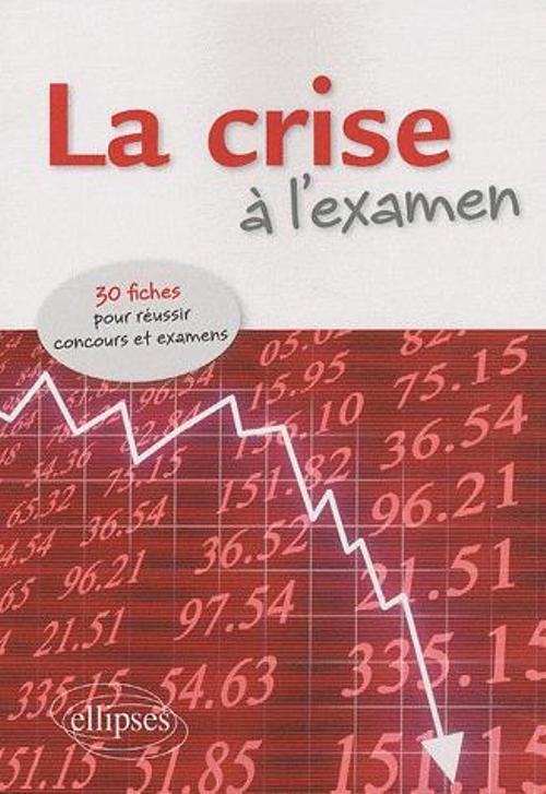 LA CRISE A L'EXAMEN. 30 FICHES POUR REUSSIR CONCOURS ET EXAMENS