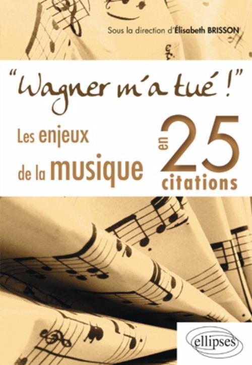 WAGNER M'A TUE ! LES ENJEUX DE LA MUSIQUE EN 25 CITATIONS
