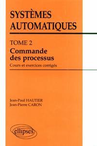 SYSTEMES AUTOMATIQUES - TOME 2 - COMMANDE DES PROCESSUS (COURS ET EXERCICES CORRIGES)