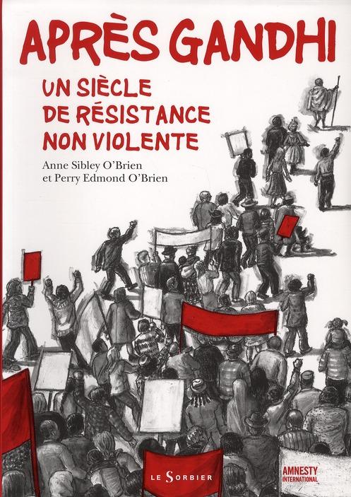 APRES GANDHI. UN SIECLE DE RESISTANCE NON VIOLENTE