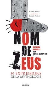 NOM DE ZEUS. DU TALON D'ACHILLE A LA CUISSE DE JUPITER, 50 EXPRESSIONS DE LA MYTHOLOGIE