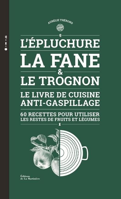 L'EPLUCHURE, LA FANE ET LE TROGNON - LE LIVRE DE CUISINE ANTI-GASPILLAGE