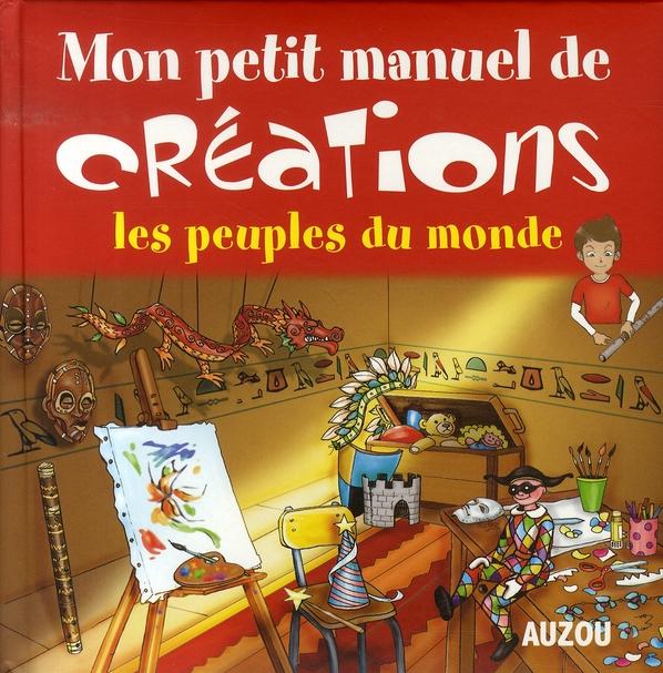 MON PETIT MANUEL DE CREATIONS LES PEUPLES DU MONDE - DE SUPERS IDEES POUR FABRIQUER DES MERVEILLES E