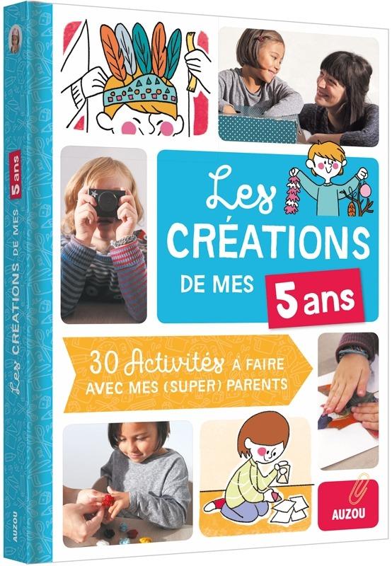 LES CREATIONS DE MES 5 ANS (COLL. MES CREATIONS AVEC MES PARENTS) - 30 ACTIVITES A FAIRE AVEC MES PA