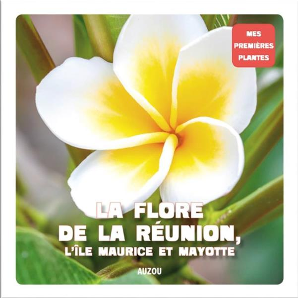 LA FLORE DE LA REUNION, L'ILE MAURICE ET MAYOTTE (COLL. MES PREMIERES PLANTES)
