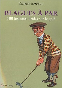 BLAGUES A PAR - 500 HISTOIRES DROLES SUR LE GOLF