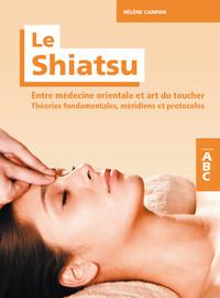 LE SHIATSU - ENTRE MEDECINE ORIENTALE ET ART DU TOUCHER - THEORIES FONDAMENTALES, MERIDIENS ET PROTO