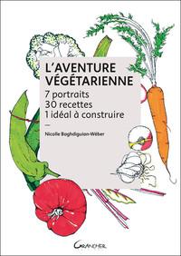 L'AVENTURE VEGETARIENNE - 7 PORTRAITS - 30 RECETTES - 1 IDEAL A CONSTRUIRE