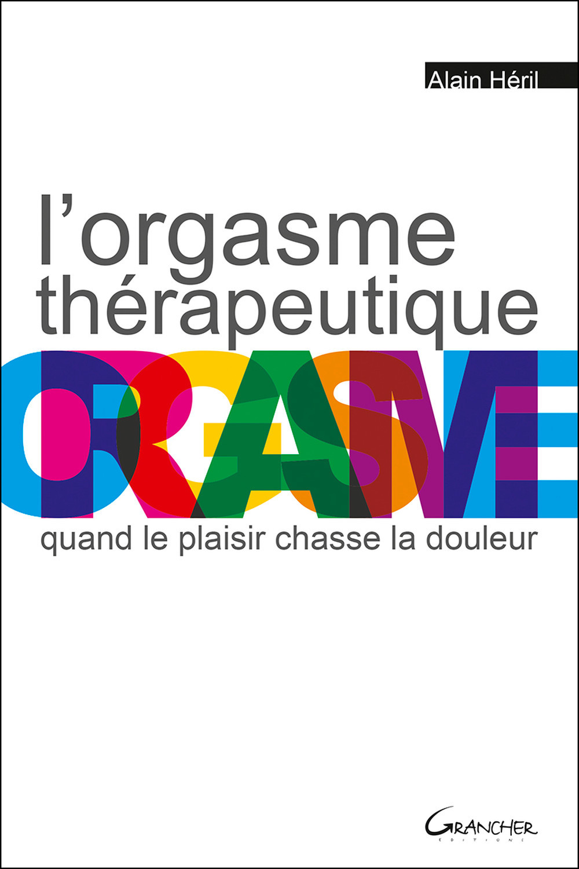 L'ORGASME THERAPEUTIQUE - QUAND LE PLAISIR CHASSE LA DOULEUR
