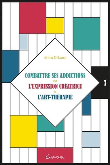 COMBATTRE SES ADDICTIONS PAR L'EXPRESSION CREATRICE ET L'ART-THERAPIE