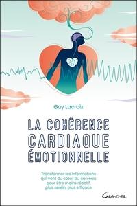 LA COHERENCE CARDIAQUE EMOTIONNELLE - TRANSFORMER LES INFORMATIONS QUI VONT DU COEUR AU CERVEAU POUR