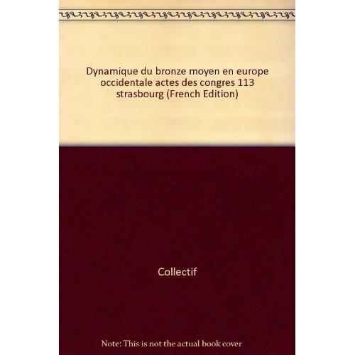 DYNAMIQUE DU BRONZE MOYEN EN EUROPE OCCIDENTALE ACTES DES CONGRES 113?STRASBOURG