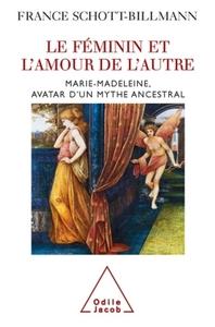 LE FEMININ ET L'AMOUR DE L'AUTRE - MARIE-MADELEINE, AVATAR D'UN MYTHE ANCESTRAL