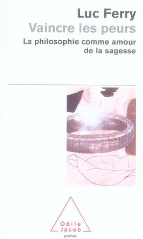 VAINCRE LES PEURS - LA PHILOSOPHIE COMME AMOUR DE LA SAGESSE