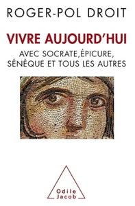 VIVRE AUJOURD'HUI - AVEC SOCRATE, EPICURE, SENEQUE ET TOUS LES AUTRES