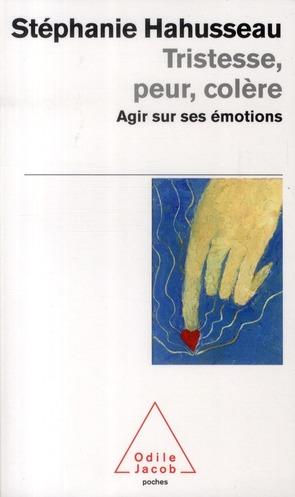 TRISTESSE, PEUR, COLERE - AGIR SUR SES EMOTIONS
