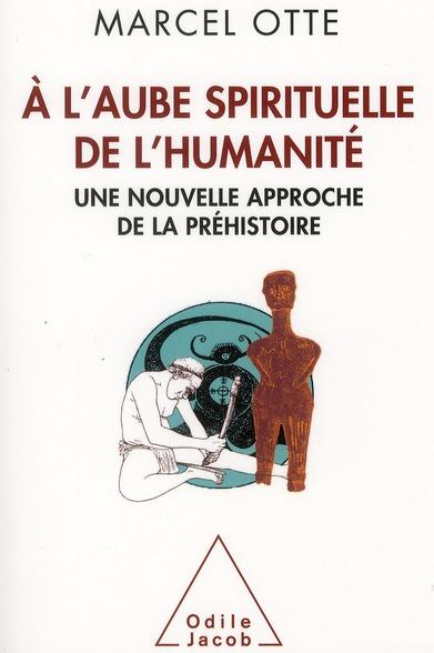 A L'AUBE SPIRITUELLE DE L'HUMANITE - UNE NOUVELLE APPROCHE DE LA PREHISTOIRE
