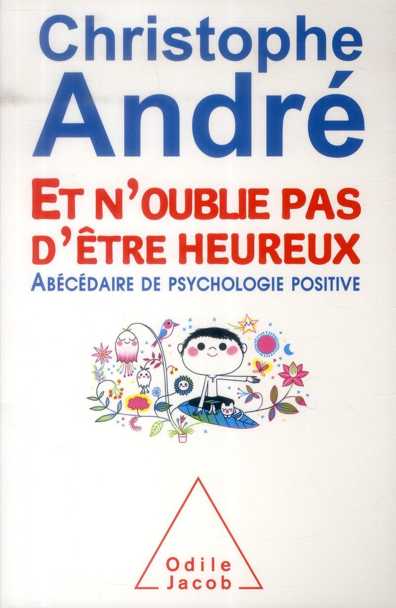ET N'OUBLIE PAS D'ETRE HEUREUX - ?ABECEDAIRE DE PSYCHOLOGIE POSITIVE