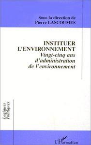INSTITUER L'ENVIRONNEMENT - VINGT-CINQ ANS D'ADMINISTRATION DE L'ENVIRONNEMENT