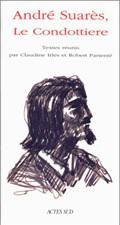 ANDRE SUARES, LE CONDOTTIERE - - MELANGES EDITES A L'OCCASION DE L'EXPOSITION PRESENTEE AU CENTRE DE
