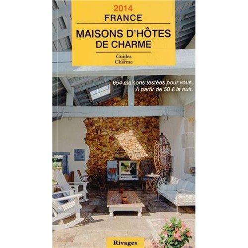 GUIDE 2014 MAISONS D'HOTES DE CHARME EN FRANCE - 654 MAISONS TESTEES POUR VOUS. A PARTIR DE 50E LA N