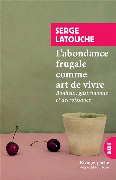 L'ABONDANCE FRUGALE COMME ART DE VIVRE - BONHEUR, GASTRONOMIE ET DECROISSANCE