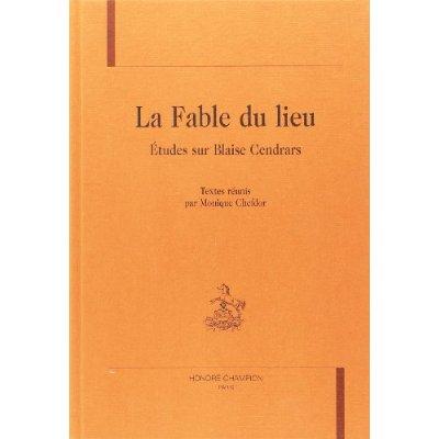 FABLE DU LIEU (LA). ETUDES SUR BLAISE CENDRARS. TEXTE REUNIS PAR MONIQUE CHEFDOR.
